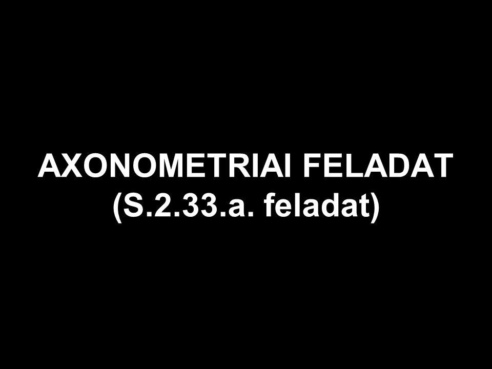 AXONOMETRIAI FELADAT (S.2.33.a. feladat)