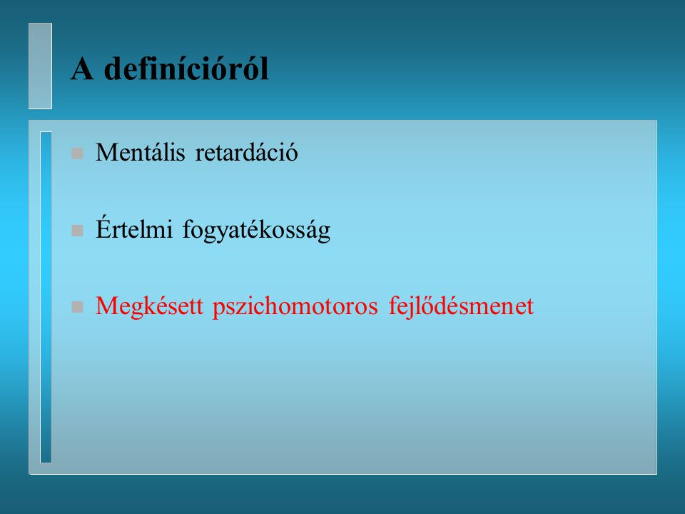 A definícióról Mentális retardáció Értelmi fogyatékosság
