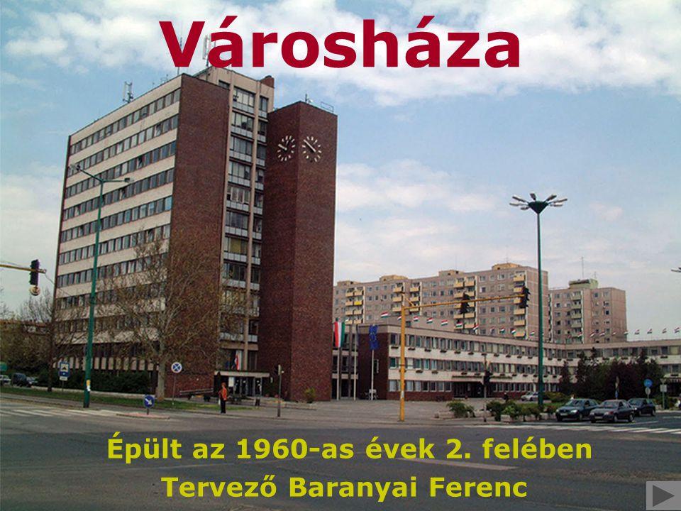 Városháza Épült az 1960-as évek 2. felében Tervező Baranyai Ferenc