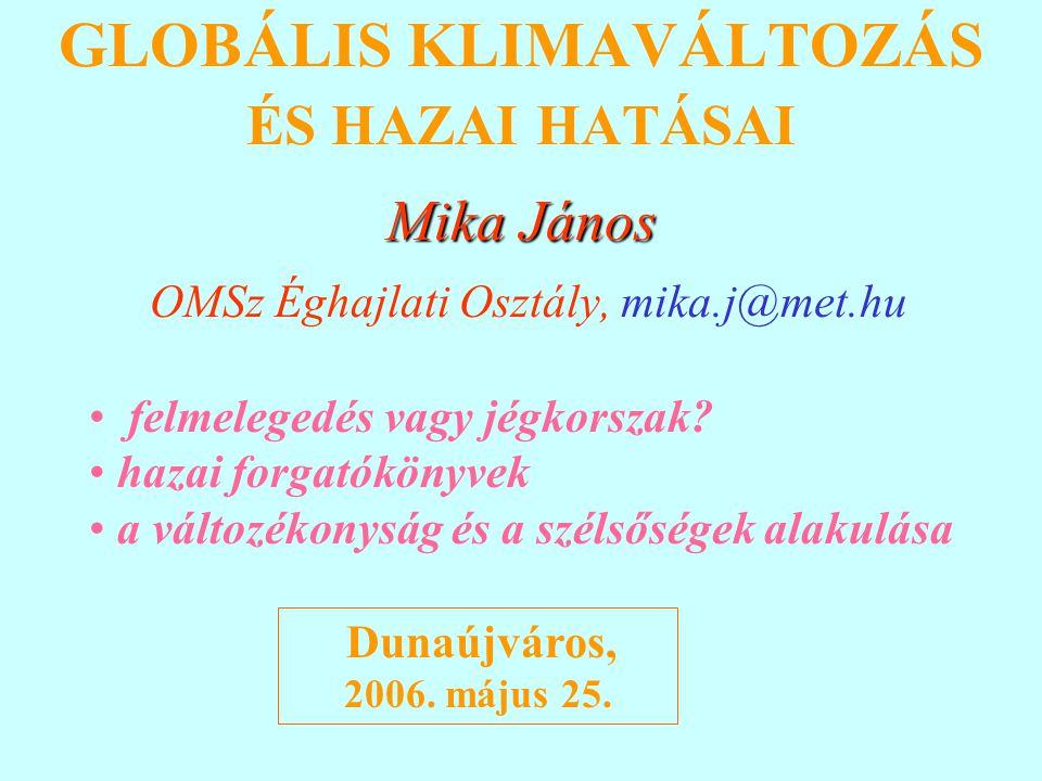 GLOBÁLIS KLIMAVÁLTOZÁS ÉS HAZAI HATÁSAI Mika János OMSz Éghajlati Osztály, mika.j@met.hu