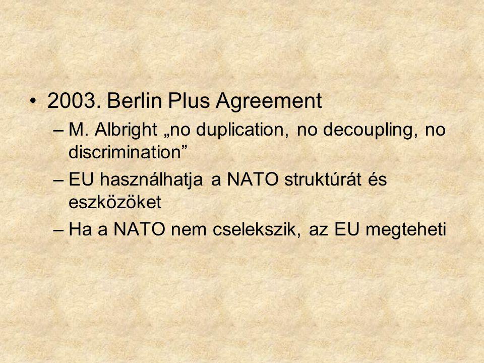 """2003. Berlin Plus Agreement M. Albright """"no duplication, no decoupling, no discrimination EU használhatja a NATO struktúrát és eszközöket."""