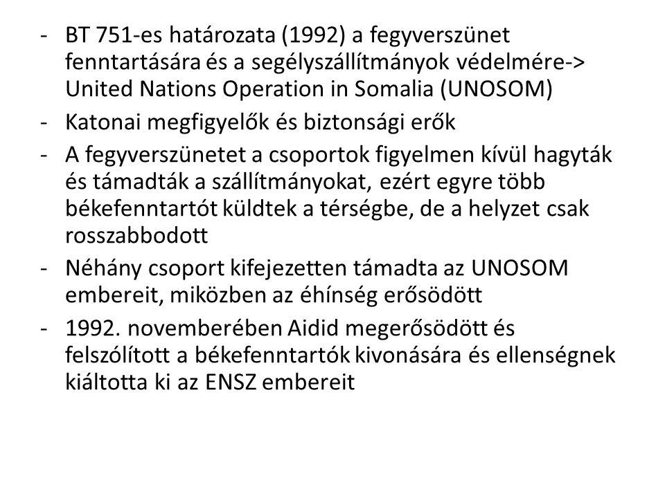 BT 751-es határozata (1992) a fegyverszünet fenntartására és a segélyszállítmányok védelmére-> United Nations Operation in Somalia (UNOSOM)