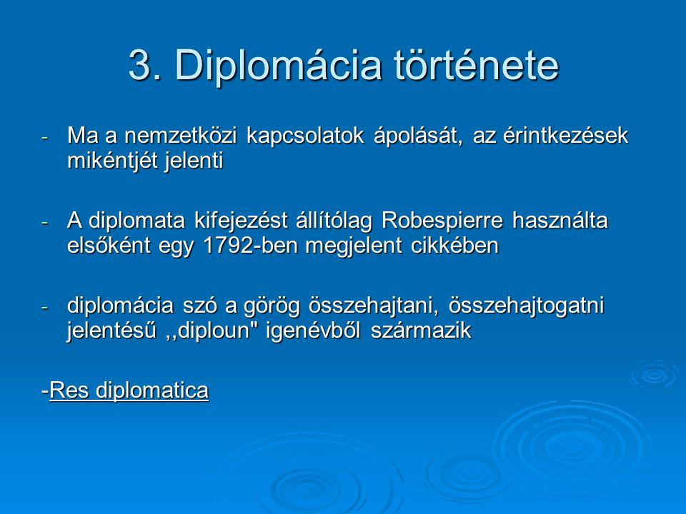 3. Diplomácia története Ma a nemzetközi kapcsolatok ápolását, az érintkezések mikéntjét jelenti.