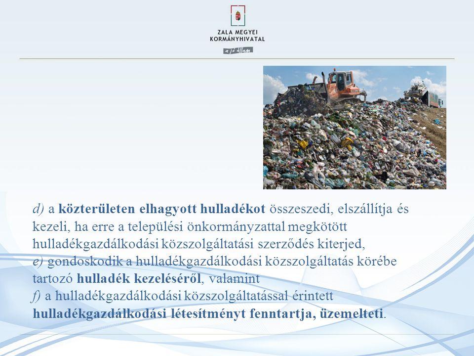d) a közterületen elhagyott hulladékot összeszedi, elszállítja és kezeli, ha erre a települési önkormányzattal megkötött hulladékgazdálkodási közszolgáltatási szerződés kiterjed, e) gondoskodik a hulladékgazdálkodási közszolgáltatás körébe tartozó hulladék kezeléséről, valamint f) a hulladékgazdálkodási közszolgáltatással érintett hulladékgazdálkodási létesítményt fenntartja, üzemelteti.