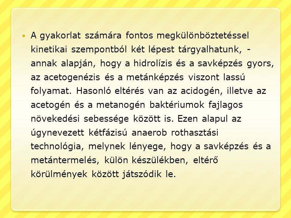 A gyakorlat számára fontos megkülönböztetéssel kinetikai szempontból két lépest tárgyalhatunk, - annak alapján, hogy a hidrolízis és a savképzés gyors, az acetogenézis és a metánképzés viszont lassú folyamat.