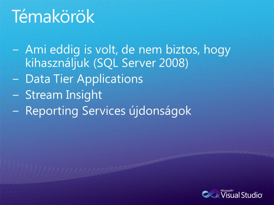 Témakörök Ami eddig is volt, de nem biztos, hogy kihasználjuk (SQL Server 2008) Data Tier Applications.