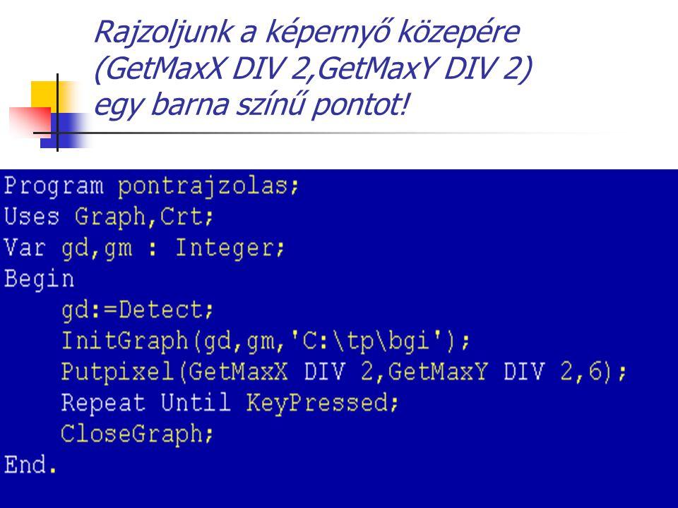Rajzoljunk a képernyő közepére (GetMaxX DIV 2,GetMaxY DIV 2) egy barna színű pontot!
