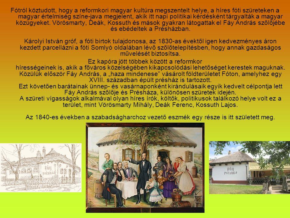 Fótról köztudott, hogy a reformkori magyar kultúra megszentelt helye, a híres fóti szüreteken a magyar értelmiség színe-java megjelent, akik itt napi politikai kérdésként tárgyalták a magyar közügyeket. Vörösmarty, Deák, Kossuth és mások gyakran látogattak el Fáy András szőlőjébe és ebédeltek a Présházban. Károlyi István gróf, a fóti birtok tulajdonosa, az 1830-as évektől igen kedvezményes áron kezdett parcellázni a fóti Somlyó oldalában lévő szőlőtelepítésben, hogy annak gazdaságos művelését biztosítsa.