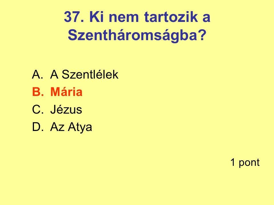 37. Ki nem tartozik a Szentháromságba