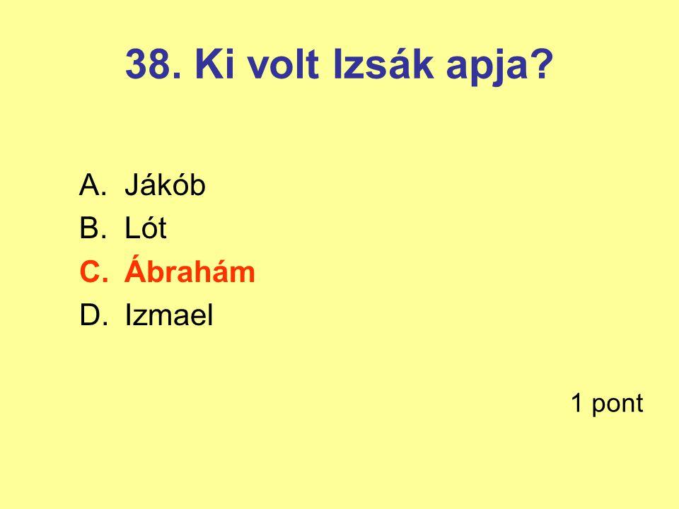 38. Ki volt Izsák apja Jákób Lót Ábrahám Izmael 1 pont