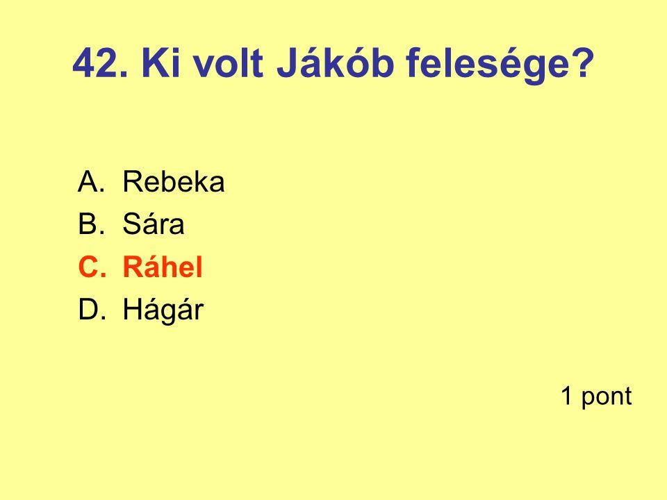 42. Ki volt Jákób felesége Rebeka Sára Ráhel Hágár 1 pont