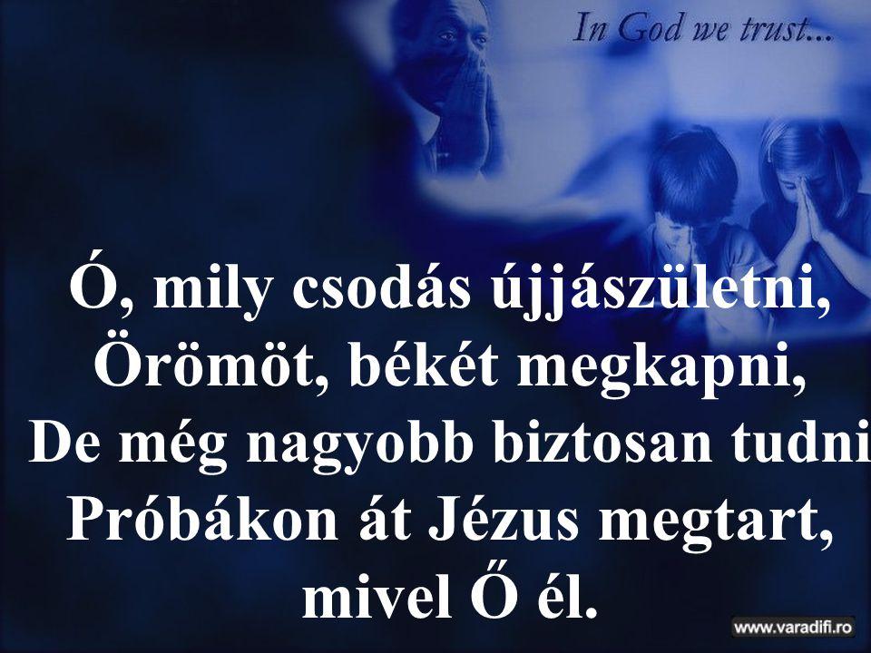 Ó, mily csodás újjászületni, Örömöt, békét megkapni,