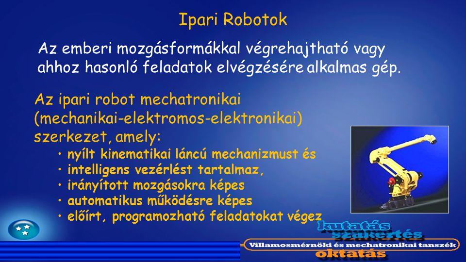 Ipari Robotok Az emberi mozgásformákkal végrehajtható vagy ahhoz hasonló feladatok elvégzésére alkalmas gép.