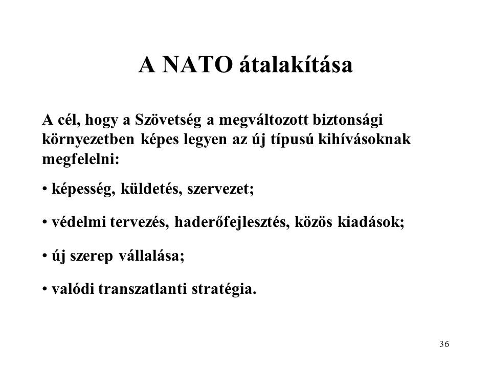 A NATO átalakítása A cél, hogy a Szövetség a megváltozott biztonsági környezetben képes legyen az új típusú kihívásoknak megfelelni: