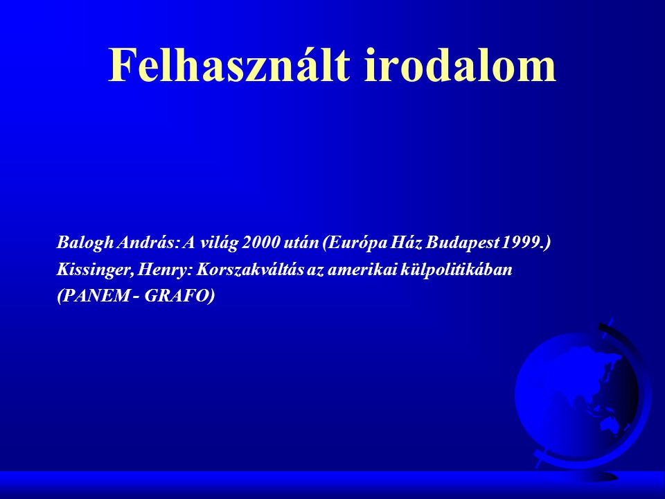 Felhasznált irodalom Balogh András: A világ 2000 után (Európa Ház Budapest 1999.) Kissinger, Henry: Korszakváltás az amerikai külpolitikában.