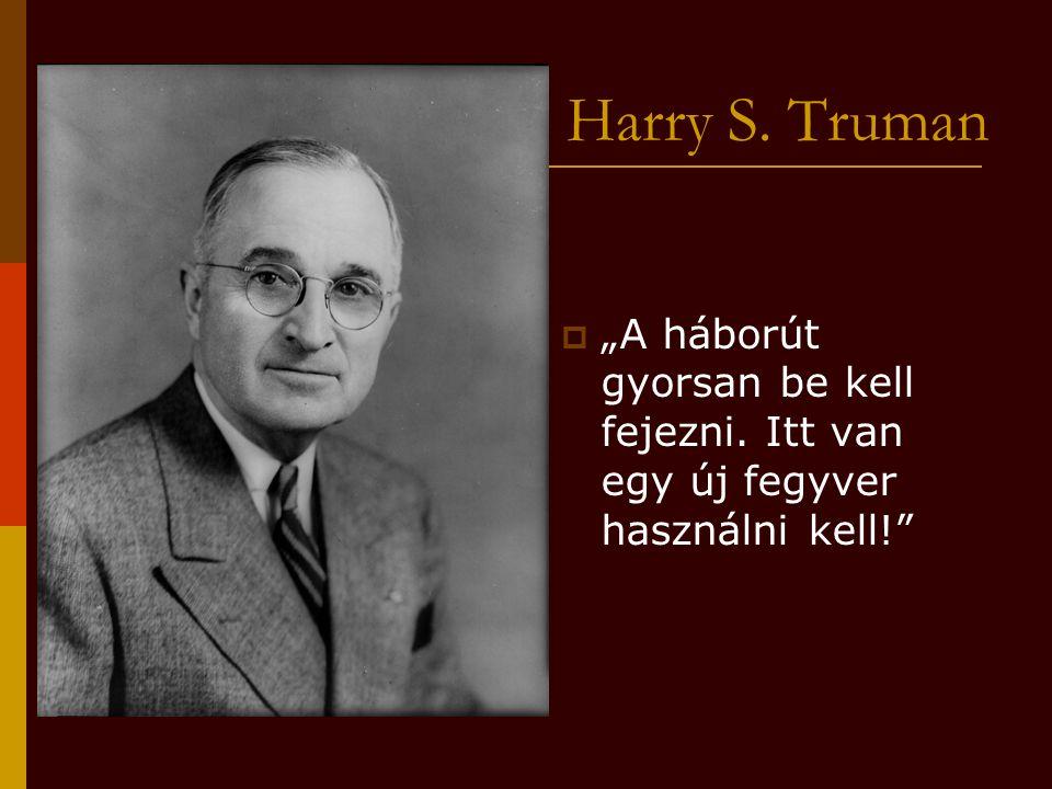 """Harry S. Truman """"A háborút gyorsan be kell fejezni. Itt van egy új fegyver használni kell!"""