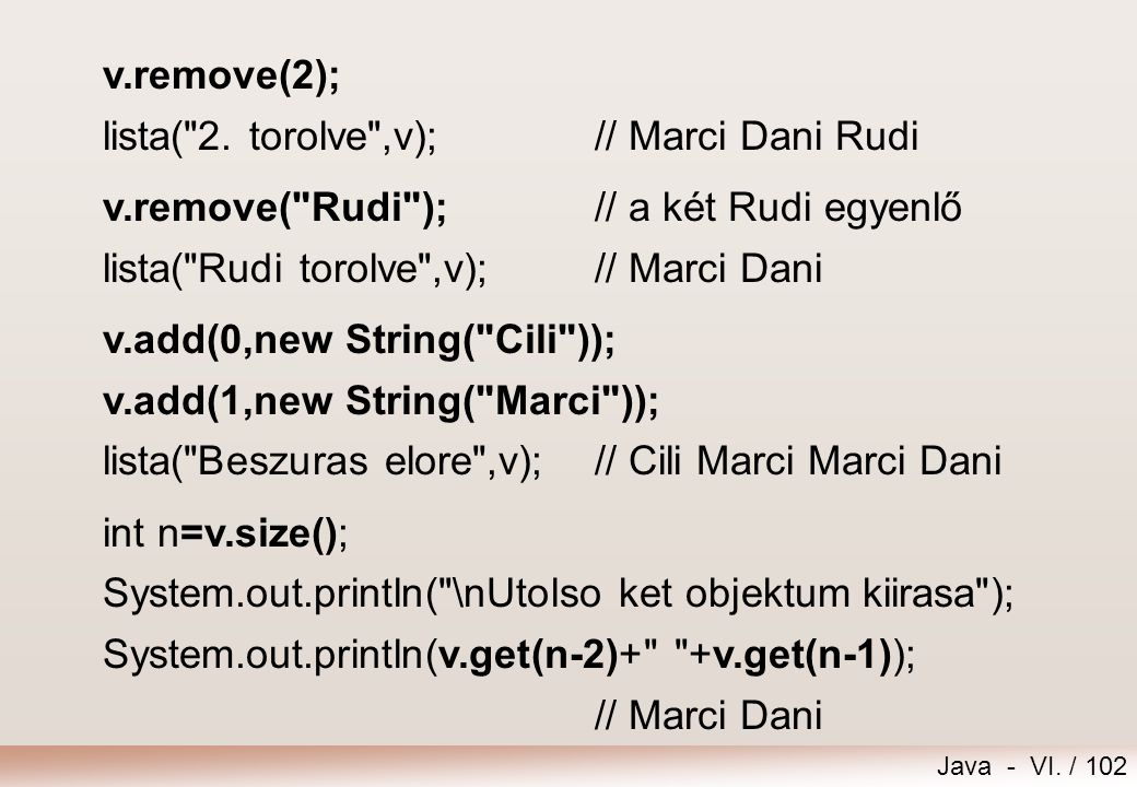 v.remove(2); lista( 2. torolve ,v); // Marci Dani Rudi. v.remove( Rudi ); // a két Rudi egyenlő. lista( Rudi torolve ,v); // Marci Dani.