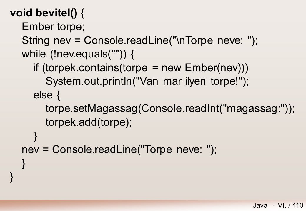 void bevitel() { Ember torpe; String nev = Console.readLine( \nTorpe neve: ); while (!nev.equals( )) {