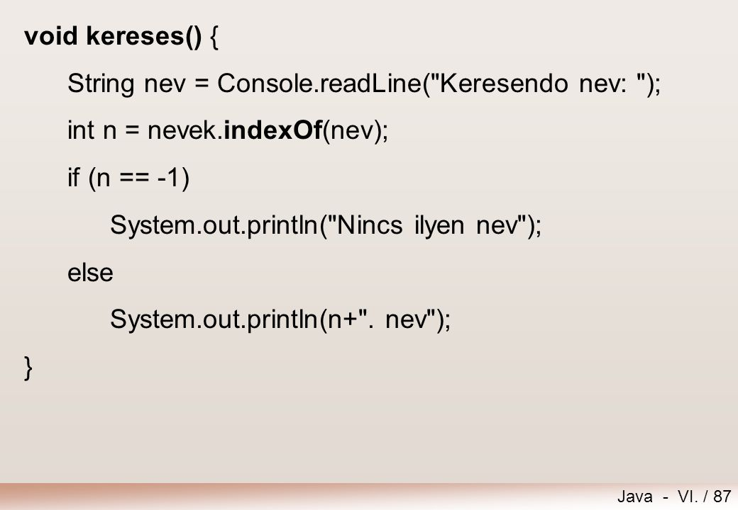 void kereses() { String nev = Console.readLine( Keresendo nev: ); int n = nevek.indexOf(nev); if (n == -1)