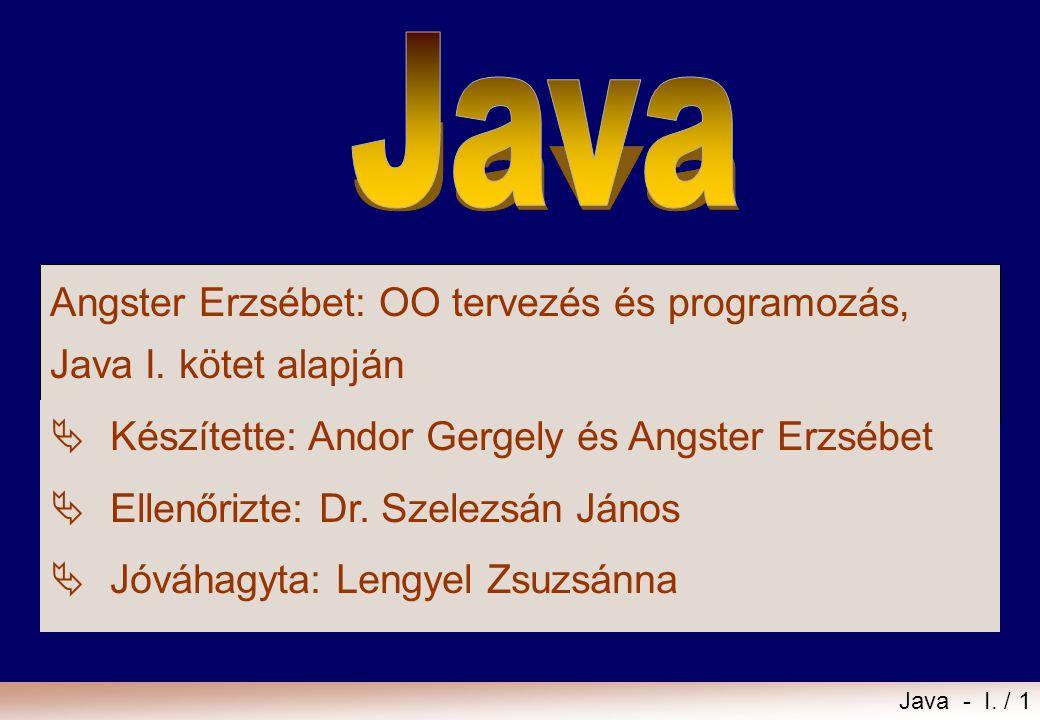 Java Angster Erzsébet: OO tervezés és programozás, Java I. kötet alapján. Készítette: Andor Gergely és Angster Erzsébet.