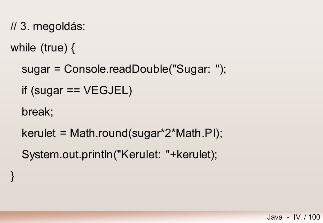 // 3. megoldás: while (true) { sugar = Console.readDouble( Sugar: ); if (sugar == VEGJEL) break;