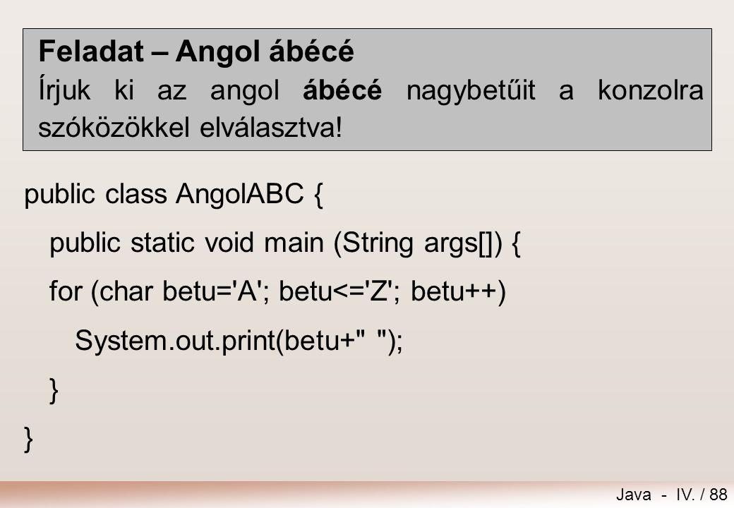 Feladat – Angol ábécé Írjuk ki az angol ábécé nagybetűit a konzolra szóközökkel elválasztva! public class AngolABC {