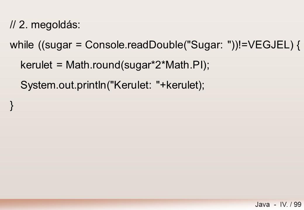// 2. megoldás: while ((sugar = Console.readDouble( Sugar: ))!=VEGJEL) { kerulet = Math.round(sugar*2*Math.PI);