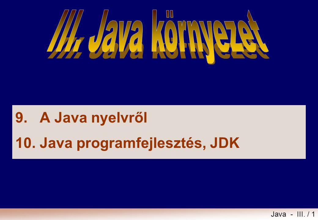 III. Java környezet 9. A Java nyelvről 10. Java programfejlesztés, JDK
