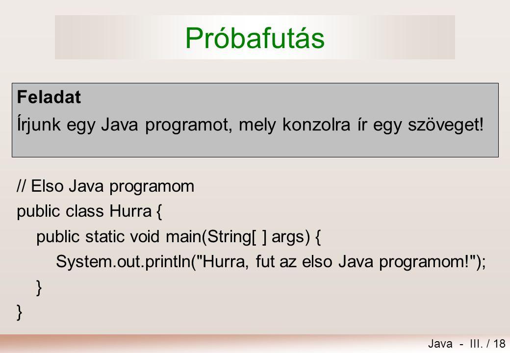 Próbafutás Feladat. Írjunk egy Java programot, mely konzolra ír egy szöveget! // Elso Java programom.