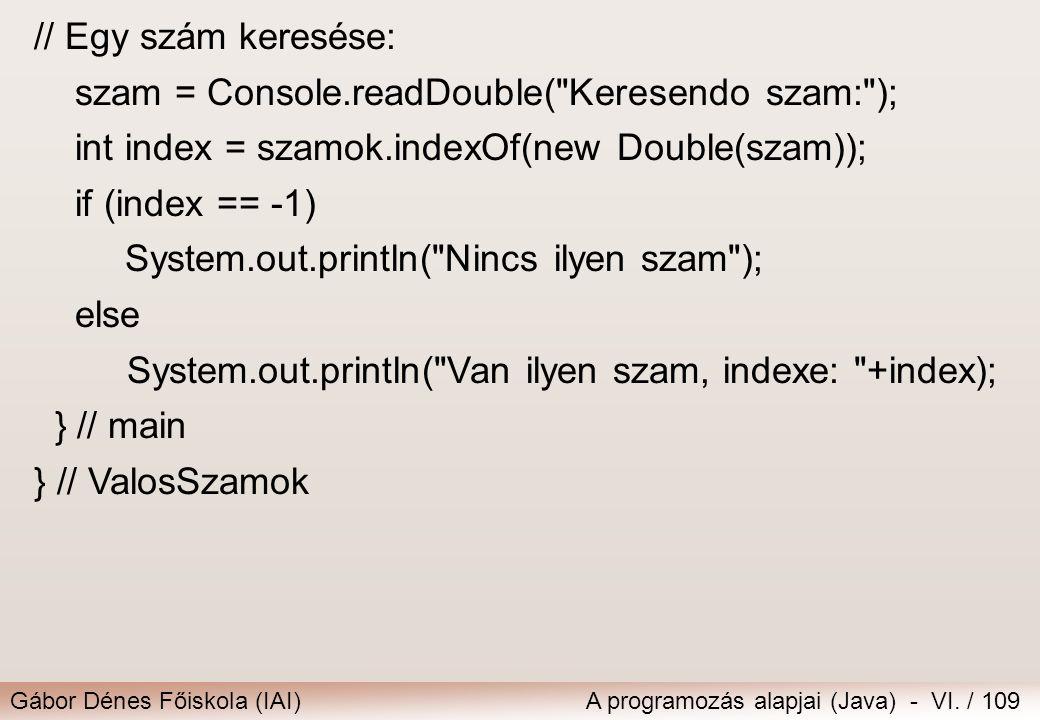 // Egy szám keresése: szam = Console.readDouble( Keresendo szam: ); int index = szamok.indexOf(new Double(szam));
