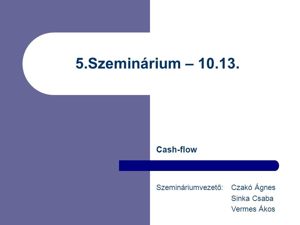 5.Szeminárium – 10.13. Cash-flow Szemináriumvezető: Czakó Ágnes