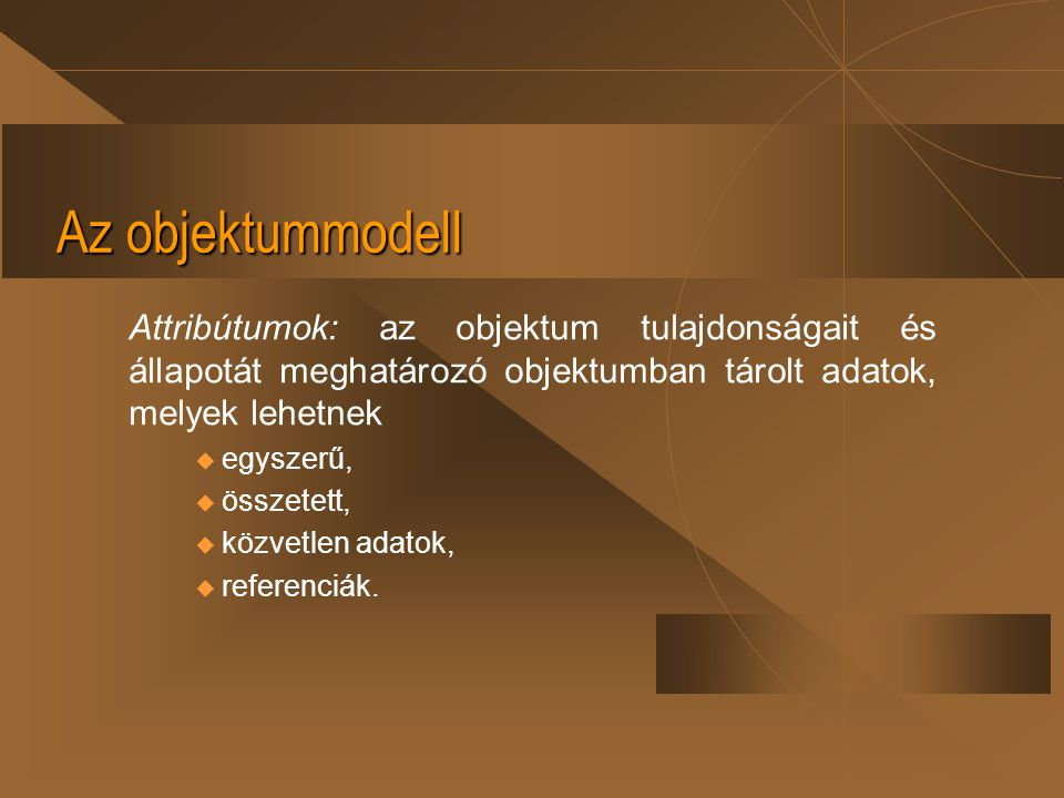 Az objektummodell Attribútumok: az objektum tulajdonságait és állapotát meghatározó objektumban tárolt adatok, melyek lehetnek.
