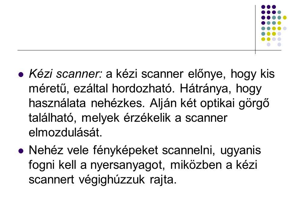 Kézi scanner: a kézi scanner előnye, hogy kis méretű, ezáltal hordozható. Hátránya, hogy használata nehézkes. Alján két optikai görgő található, melyek érzékelik a scanner elmozdulását.
