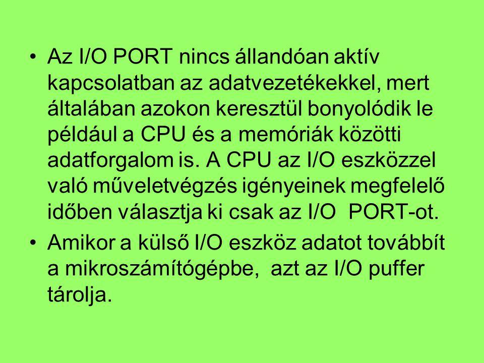 Az I/O PORT nincs állandóan aktív kapcsolatban az adatvezetékekkel, mert általában azokon keresztül bonyolódik le például a CPU és a memóriák közötti adatforgalom is. A CPU az I/O eszközzel való műveletvégzés igényeinek megfelelő időben választja ki csak az I/O PORT-ot.