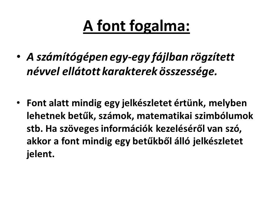 A font fogalma: A számítógépen egy-egy fájlban rögzített névvel ellátott karakterek összessége.