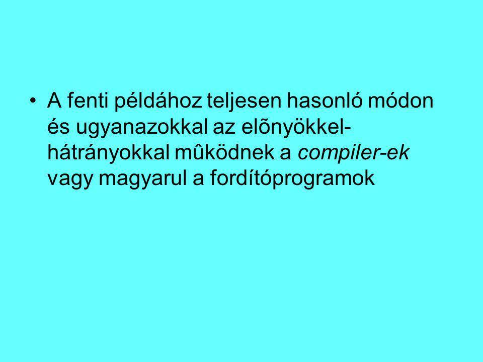 A fenti példához teljesen hasonló módon és ugyanazokkal az elõnyökkel-hátrányokkal mûködnek a compiler-ek vagy magyarul a fordítóprogramok