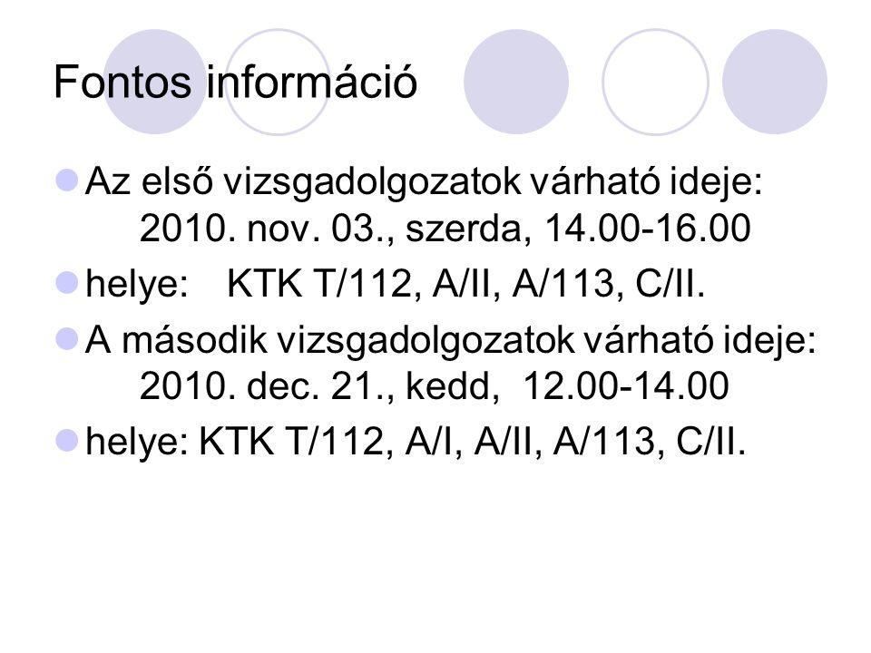 Fontos információ Az első vizsgadolgozatok várható ideje: 2010. nov. 03., szerda, 14.00-16.00. helye: KTK T/112, A/II, A/113, C/II.