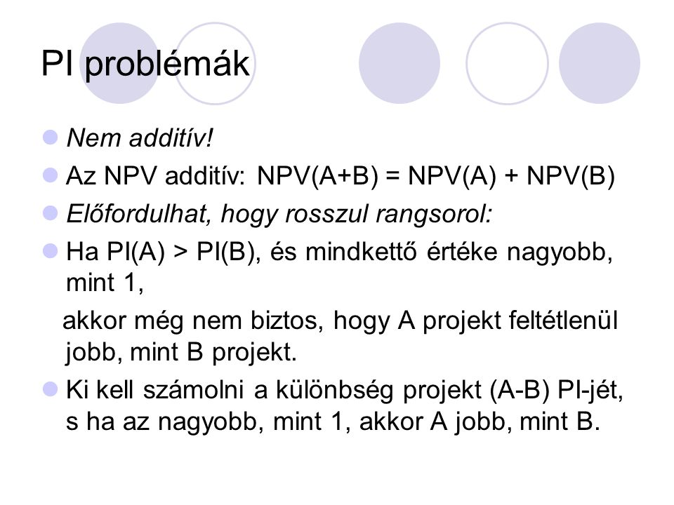 PI problémák Nem additív! Az NPV additív: NPV(A+B) = NPV(A) + NPV(B)