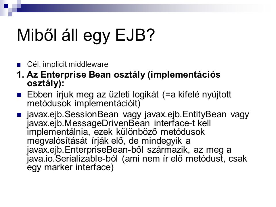 Miből áll egy EJB Cél: implicit middleware. 1. Az Enterprise Bean osztály (implementációs osztály):