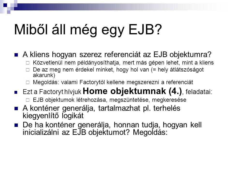 Miből áll még egy EJB A kliens hogyan szerez referenciát az EJB objektumra Közvetlenül nem példányosíthatja, mert más gépen lehet, mint a kliens.