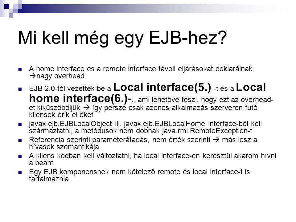 Mi kell még egy EJB-hez A home interface és a remote interface távoli eljárásokat deklarálnak nagy overhead.