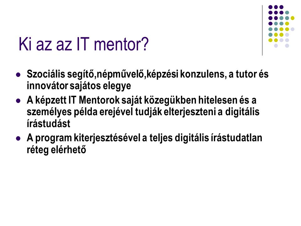 Ki az az IT mentor Szociális segítő,népművelő,képzési konzulens, a tutor és innovátor sajátos elegye.