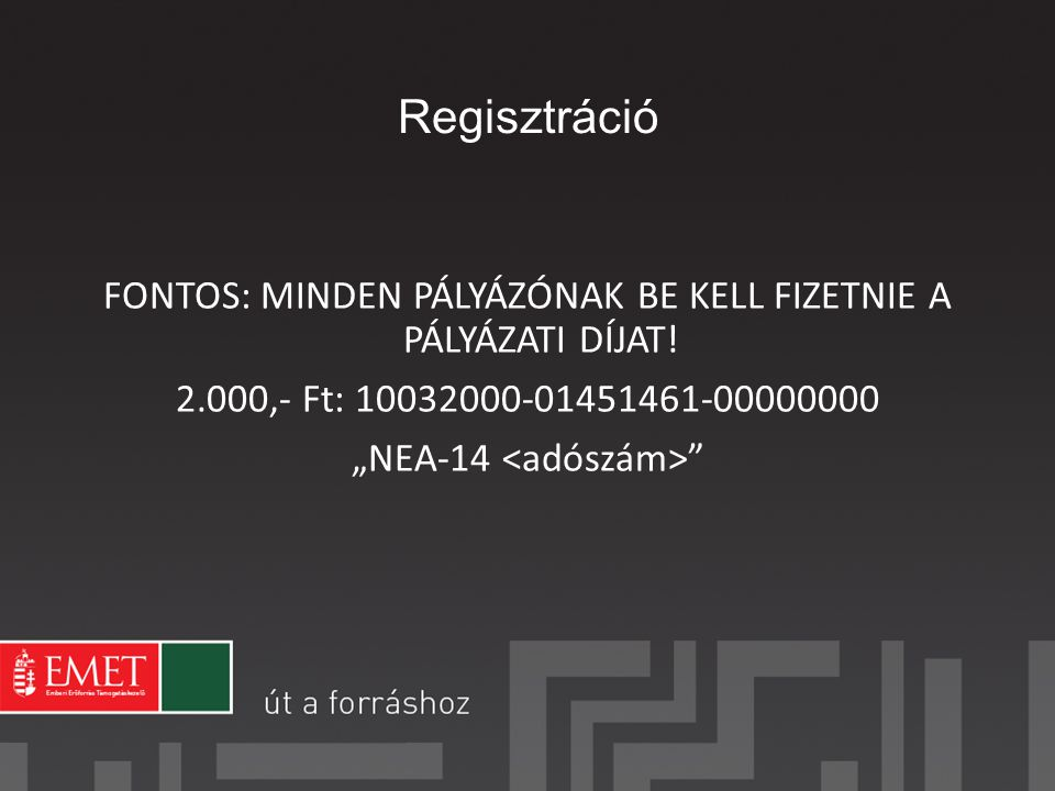 Regisztráció FONTOS: MINDEN PÁLYÁZÓNAK BE KELL FIZETNIE A PÁLYÁZATI DÍJAT! 2.000,- Ft: 10032000-01451461-00000000.