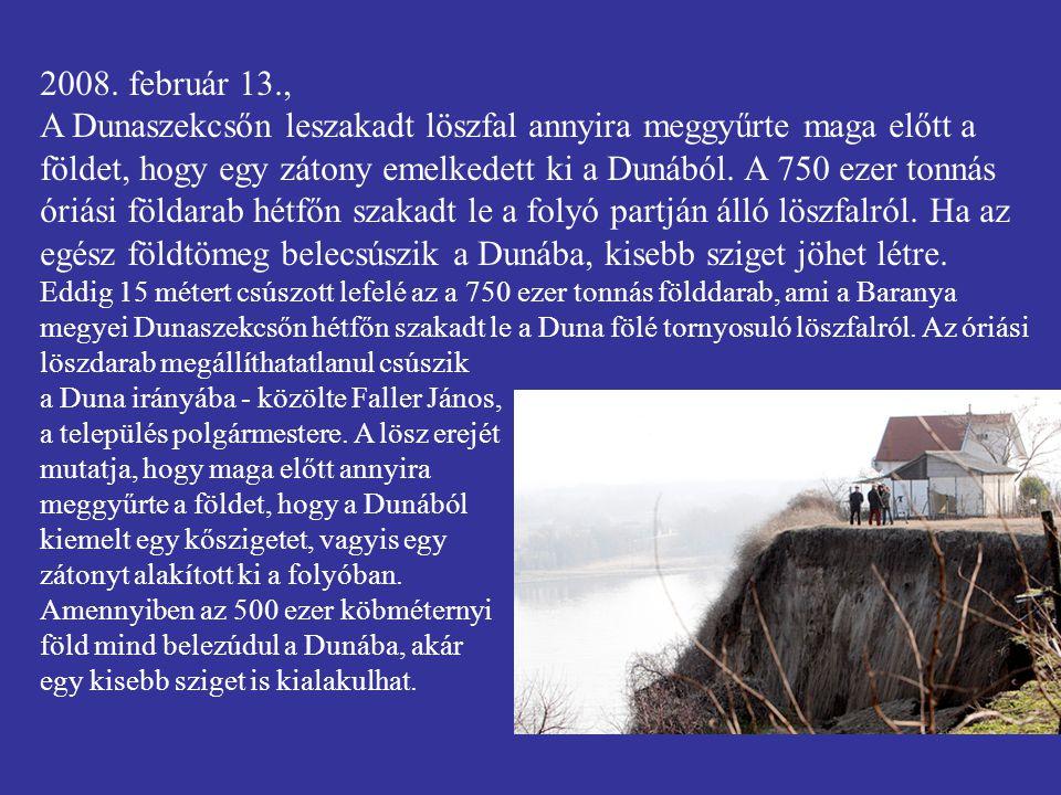 2008. február 13., A Dunaszekcsőn leszakadt löszfal annyira meggyűrte maga előtt a földet, hogy egy zátony emelkedett ki a Dunából. A 750 ezer tonnás óriási földarab hétfőn szakadt le a folyó partján álló löszfalról. Ha az egész földtömeg belecsúszik a Dunába, kisebb sziget jöhet létre.