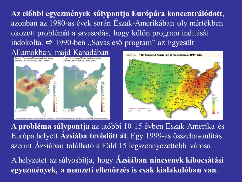 """Az előbbi egyezmények súlypontja Európára koncentrálódott, azonban az 1980-as évek során Észak-Amerikában oly mértékben okozott problémát a savasodás, hogy külön program indítását indokolta.  1990-ben """"Savas eső program az Egyesült Államokban, majd Kanadában"""
