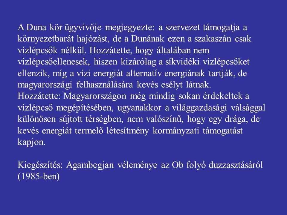 A Duna kör ügyvivője megjegyezte: a szervezet támogatja a környezetbarát hajózást, de a Dunának ezen a szakaszán csak vízlépcsők nélkül. Hozzátette, hogy általában nem vízlépcsőellenesek, hiszen kizárólag a síkvidéki vízlépcsőket ellenzik, míg a vízi energiát alternatív energiának tartják, de magyarországi felhasználására kevés esélyt látnak.