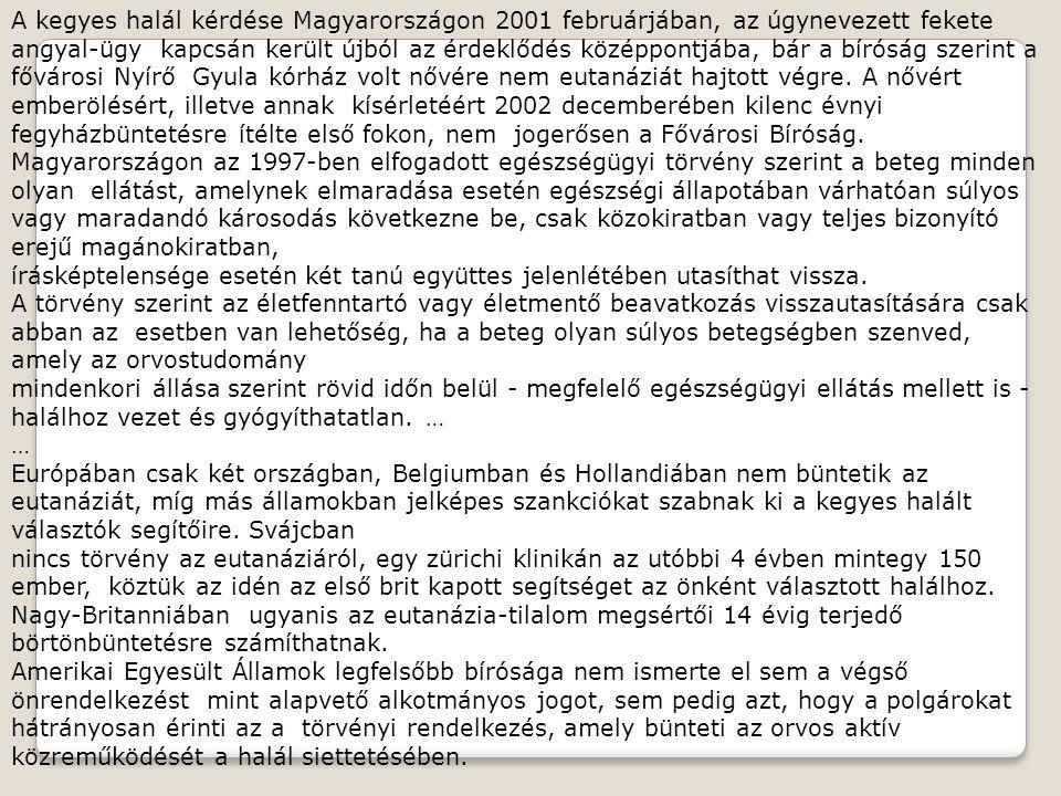 A kegyes halál kérdése Magyarországon 2001 februárjában, az úgynevezett fekete angyal-ügy kapcsán került újból az érdeklődés középpontjába, bár a bíróság szerint a fővárosi Nyírő Gyula kórház volt nővére nem eutanáziát hajtott végre. A nővért emberölésért, illetve annak kísérletéért 2002 decemberében kilenc évnyi fegyházbüntetésre ítélte első fokon, nem jogerősen a Fővárosi Bíróság.