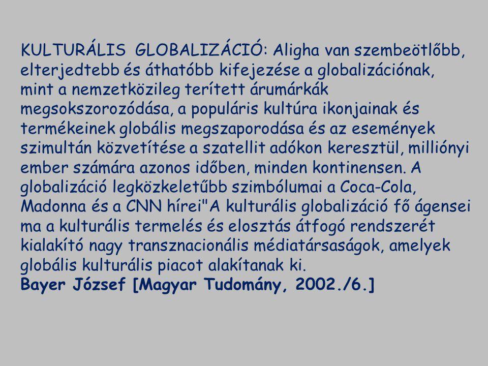 KULTURÁLIS GLOBALIZÁCIÓ: Aligha van szembeötlőbb, elterjedtebb és áthatóbb kifejezése a globalizációnak, mint a nemzetközileg terített árumárkák megsokszorozódása, a populáris kultúra ikonjainak és termékeinek globális megszaporodása és az események szimultán közvetítése a szatellit adókon keresztül, milliónyi ember számára azonos időben, minden kontinensen. A globalizáció legközkeletűbb szimbólumai a Coca-Cola, Madonna és a CNN hírei A kulturális globalizáció fő ágensei ma a kulturális termelés és elosztás átfogó rendszerét kialakító nagy transznacionális médiatársaságok, amelyek globális kulturális piacot alakítanak ki.
