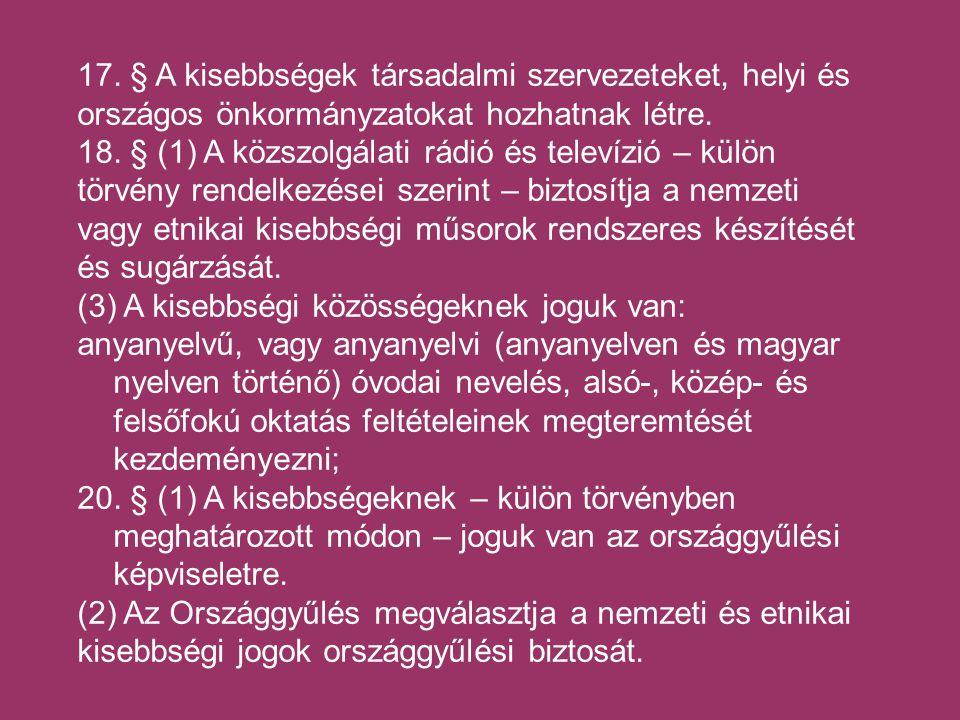 17. § A kisebbségek társadalmi szervezeteket, helyi és országos önkormányzatokat hozhatnak létre.