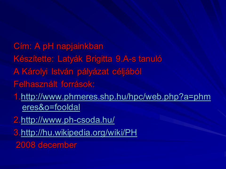 Cím: A pH napjainkban Készítette: Latyák Brigitta 9.A-s tanuló. A Károlyi István pályázat céljából.